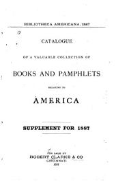 Bibliotheca Americana, 1887: Catalogue of a Valuable Collection of Books and Pamphlets Relating to America. Supplement for 1887
