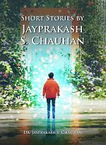 Short Stories by Jayprakash S. Chauhan