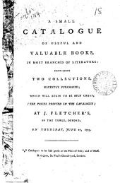 A Small Catalogue of Useful and Valuable Books, ... Containing Two Collections, Recently Purchased; which Will Begin to be Sold Cheap, ... at J. Fletcher's, ... Oxford, on Thursday, June 27, 1793. ... Catalogues to be Had Gratis at the Place of Sale; and of Mess. Rivington, ... London