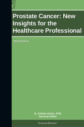 Prostate Cancer: New Insights for the Healthcare Professional: 2013 Edition