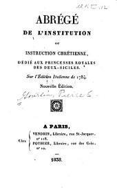 Abrégé de l'Institution ou instruction chrétienne: dedié aux princesses royales des Deux-Siciles