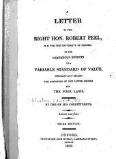 A letter to the Right Hon. Robert Peel: on the pernicious effects of a variable standard of value, especially as it regards the condition of the lower orders and the poor laws