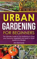 Urban Gardening for Beginners: The Ultimate Guide to City Gardening to Grow Your Favourite Vegetables and Herbs in Small Spaces on a Budget