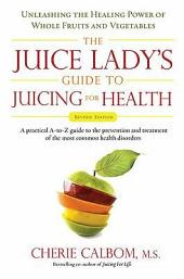 The Juice Lady's Guide To Juicing for Health: Unleashing the Healing Power of Whole Fruits and Vegetables Revised Edition