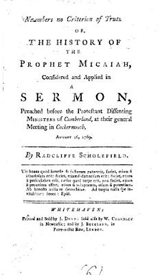 Numbers no criterion of truth  or  The history of the prophet Micaiah  considered and applied in a sermon  preached before the Protestant dissenting ministers of Cumberland  at their general meeting in Cockermouth  August 16  1769