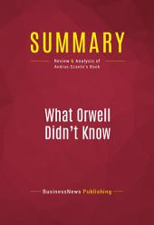Summary: What Orwell Didn't Know: Review and Analysis of Andras Szanto's Book