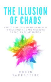 The Illusion of Chaos: How to Develop a Higher Awareness in Your Daily Life and According to the Law of Attraction