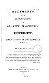 Rudiments of the primary forces of gravity, magnetism and electricity, in their agency on the heavenly bodies