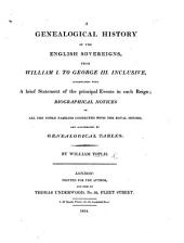 A Genealogical History of the English Sovereigns, from William I. to George III. inclusive ... With ... biographical notices of the families connected with the Royal Houses, etc