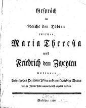 Gespräch im Reiche der Todten zwischen Maria Theresia und Friderich dem Zweyten worinnen dieser hohen Personen Leben, und merkwürdige Thaten bis zu Ihrem Tode unpartheiisch erzählet werden