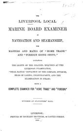 """The Liverpool Local Marine Board Examiner in Navigation and Seamanship, for Masters and Mates of """"home Trade"""" and """"foreign Going Ships""""; Containing the Lights of the Channel Required at the Liverpool Examination, Etc"""