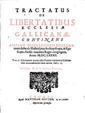 Tractatus de libertatibus ecclesiae gallicanae: continens amplam discussionem declarationis factae ab illustrissimis archiepiscopis, et episcopis, Parisiis mandato Regio congregatis, Anno M.DC.LXXXII