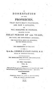 A Dissertation on the Prophecies, that Have Been Fulfilled, are Now Fulfilling, Or Will Hereafter be Fulfilled, Relative to the Great Period of 1260 Years;: The Papal and Mohammedan Aspotasies; the Tyrannical Reign of Antichrist, Or the Infidel Power; and the Restoration of the Jews, Volume 2