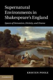 Supernatural Environments in Shakespeare's England: Spaces of Demonism, Divinity, and Drama