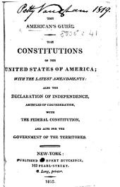 The American's Guide. The Constitutions of the United States of America with the Latest Amendments; Also the Declaration of Independence, Articles of Confederation, with the Federal Constitution and Acts for the Government of the Territories