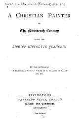 "A Christian Painter of the Nineteenth Century: Being the Life of Hippolyte Flandrin, by the Author of ""A Dominican Artist."""