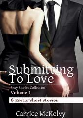Submitting to Love (Sexy Stories Collection Volume 1): 6 Erotic Short Stories