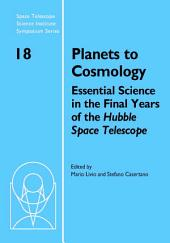 Planets to Cosmology: Essential Science in the Final Years of the Hubble Space Telescope: Proceedings of the Space Telescope Science Institute Symposium, Held in Baltimore, Maryland May 3–6, 2004