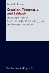 Creation, Tabernacle, and Sabbath: The Sabbath Frame of Exodus 31:12-17; 35:1-3 in Exegetical and Theological Perspective