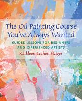 The Oil Painting Course You've Always Wanted: Guided Lessons for Beginners and Experienced Artists