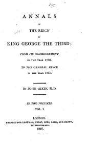 Annals of the Reign of King George the Third: From Its Commencement in the Year 1760, to the General Peace in the Year 1815, Volume 1
