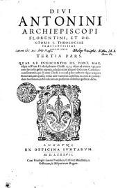 Divi Antonini Archiepiscopi Florentini; Et Doctoris S. Theologiae Praestantissimi Chronicorvm: Quae Ab Innocentio III. Pont. Max. vsque ad Pium II. id est, ab anno Christi 1313. vsque ad annum 1459. res toto fere orbe gestas exponit, adiectis etiam aliquot doctorum Catholicorum sententiis, qui ab anno Christi 1100. ad ipsius authoris vsque tempora floruerant, praecipuisq; totius iuris Canonici capitibus, necnon & quorundam Sanctorum, ex Mendicantium praesertim ordinibus gestis & dictis. Tertia Pars, Page 3