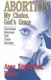 Abortion--my Choice, God's Grace: Christian Women Tell Their Stories