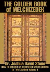 The Golden Book of Melchizedek: How to Become an Integrated Christ/Buddha in This Lifetime, Volume 1