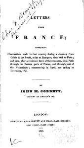 Letters from France: Containing Observations Made in that Country During a Journey from Calais to the South, as Far as Limoges; Then Back to Paris; and Then After a Residence There of Three Months, from Paris Through the Eastern Parts of France, and Through Part of the Netherlands; Commencing in April and Ending in December, 1824