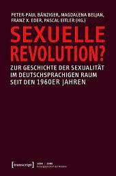 Sexuelle Revolution?: Zur Geschichte der Sexualität im deutschsprachigen Raum seit den 1960er Jahren