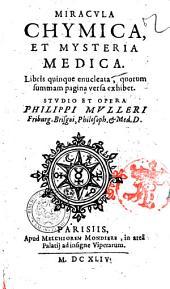 Miracula chymica, et mysteria medica. Libris quinque enucleata, quorum summam pagina versa exhibet. Studio et opera Philippi Mulleri ..