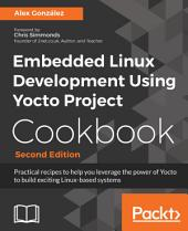 Embedded Linux Development Using Yocto Project Cookbook: Practical recipes to help you leverage the power of Yocto to build exciting Linux-based systems, 2nd Edition, Edition 2