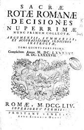 Sacrae Rotae Romanae Decisiones nuperrimae nunc primum collectae, argumentis, summariis, et accuratissimis indicibus instructae, tomi quinti pars prima: complectens annos MDCLXXXXVI, MDCLXXXXVII.