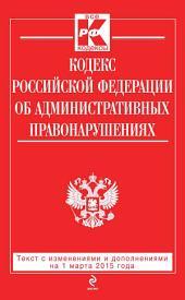 Кодекс Российской Федерации об административных правонарушениях: текст с изменениями и дополнениями на 1 марта 2015 года