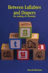 Between Lullabies And Diapers The Making Of A Mommy Book PDF