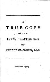 A true copy of the last will and testament of George Clarke esq....: to which are anne'd the several codicils subsequent thereto, containing an account of his donations