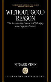 Without Good Reason : The Rationality Debate in Philosophy and Cognitive Science: The Rationality Debate in Philosophy and Cognitive Science