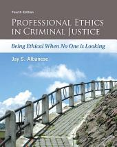 Professional Ethics in Criminal Justice: Being Ethical When No One is Looking, Edition 4
