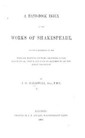 A Hand-book Index to the Works of Shakespeare, including references to the phrases, manners, customs, proverbs, &c., which are used or alluded to by the great dramatist