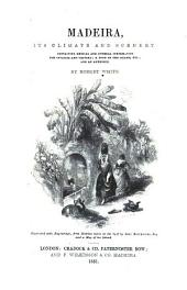 Madeira: Its Climate and Scenery ; Containing Medical and General Information for Invalids and Visitors, a Tour of the Island, Etc., and an Appendix