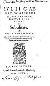 Ivlii Caesaris Scaligeri Exotericarvm Exercitationvm Liber XV. De Subtilitate, Ad Hieronymvm Cardanvm: In fine duo sunt Indices ...