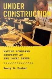 Under Construction: Making Homeland Security at the Local Level