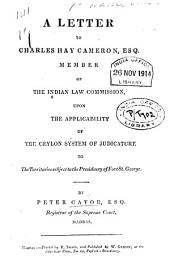 A Letter to Charles Hay Cameron, Esq. Member of the Indian Law Commission Upon the Applicability of the Ceylon System of Judicature to the Territories Subject to the Presidency of Fort St. George