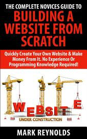 The Complete Novices Guide To Building A Website From Scratch: Quickly create your own website and make money from it