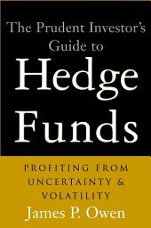 The Prudent Investor's Guide to Hedge Funds: Profiting from Uncertainty and Volatility