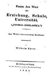 """Friedr. Aug. Wolf über Erziehung, Schule, Universität (""""Consilia Scholastica""""): Aus Wolf's litterarischem Nachlasse"""