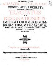Ahasveri Fritschi ... Tractatus de resignationibus imperatorum, regum, principum, officialium, magistratuum, clericorum, militum, civium ac famulorum &c