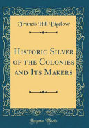 Historic Silver of the Colonies and Its Makers  Classic Reprint