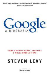 Google - A Biografia: Como o Google, pensa, trabalha e molda nossas vidas