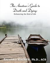 The Amateur's Guide to Death and Dying: Enhancing the End of Life
